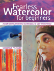 Fearless Watercolor for Beginners: Adventurous Painting Techniques to Get You Started Cover Image