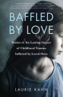 Baffled by Love: Stories of the Lasting Impact of Childhood Trauma Inflicted by Loved Ones Cover Image