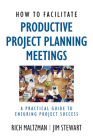 How to Facilitate Productive Project Planning Meetings: A Practical Guide to Ensuring Project Success Cover Image