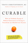 Curable: How an Unlikely Group of Radical Innovators Is Trying to Transform Our Health Care System Cover Image
