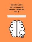 Musclez votre cerveau avec 40 sudoku - débutant vol.1: 40 sudoku pour débutant Cover Image