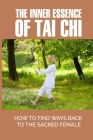 The Inner Essence Of Tai Chi: How To Find Ways Back To The Sacred Female: Tao Te Ching Theory Cover Image