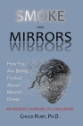 Smoke and Mirrors: How You Are Being Fooled About Mental Illness - An Insider's Warning to Consumers Cover Image