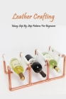 Leather Crafting: Many Step By Step Patterns For Beginners: Leather Working Guide Book Cover Image