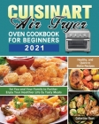 Cuisinart Air Fryer Oven Cookbook for Beginners 2021: Healthy, and Quick to Make Recipes for You and Your Family to Further Enjoy Your Healthier Life Cover Image