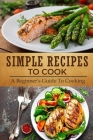 Simple Recipes To Cook: A Beginner's Guide To Cooking: Basic Cooking Recipes Cover Image
