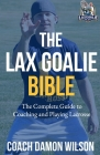 The Lax Goalie Bible: The Complete Guide for Coaching and Playing Lacrosse Goalie Cover Image