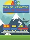 Tren de Alfabetos Libro de Colorear: Imágenes fáciles de colorear con letras mayúsculas y minúsculas de la A a la Z en un tren para niños de 1 a 6 año Cover Image
