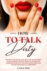 How to Talk DIRTY: Use the Language of Lust, Best and TONS of Dirty Talk Examples to SPICE THINGS UP During Sex Positions with your Partn Cover Image