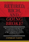 Retired, Rich, And Going Broke!: How to Engage the Family Office Model to Build and Protect Your Wealth, Guard It from Prying eyes-Including the IRS-a Cover Image