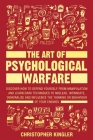 The Art of Psychological Warfare: Discover How to Defend Yourself from Manipulation and Learn Dark Techniques to Mislead, Intimidate, Demoralise and I Cover Image