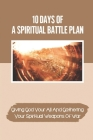 10 Days Of A Spiritual Battle Plan: Giving God Your All And Gathering Your Spiritual Weapons Of War: Morning Daily Devotional Cover Image