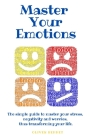 Master your emotions: The simple guide to master your stress, negativity and worries, thus transforming your life. Cover Image