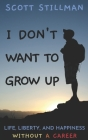 I Don't Want To Grow Up: Life, Liberty, and Happiness. Without a Career. Cover Image