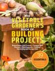 The Vegetable Gardener's Book of Building Projects: 39 Indispensable Projects to Increase the Bounty and Beauty of Your Garden Cover Image