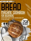 Bread Machine Cookbook for Beginners: 250 Easy Bread Recipes to Make Homemade Bread Right in Your Own Kitchen Cover Image