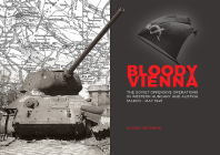 Bloody Vienna: The Soviet Offensive Operations in Western Hungary and Austria, March-May 1945 Cover Image