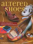 Altered Shoes: A Step-By-Step Guide to Making Your Footwear Fabulous Cover Image