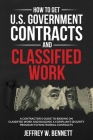 How to Get U.S. Government Contracts and Classified Work: A Contractor's Guide to Bidding on Classified Work and Building a Compliant Security Program Cover Image