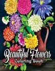 Beautiful Flowers Coloring Book: An Adult Coloring Book Featuring Exquisite Flower Bouquets and Arrangements for Stress Relief and Relaxation (Flower Cover Image