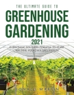 The Ultimate Guide to Greenhouse Gardening 2021: Everything You Need to Know to Start Building Your Own Greenhouse Cover Image
