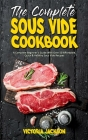 The Complete Sous Vide Cookbook: A Complete Beginner's Guide With Over 50 Affordable, Quick & Healthy Sous Vide Recipes Cover Image