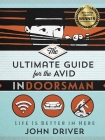 The Ultimate Guide for the Avid Indoorsman: Life Is Better in Here Cover Image