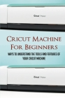Cricut Machine For Beginners: Ways To Understand The Tools And Features Of Your Cricut Machine: Materials That Can Be Used With A Cricut Cover Image