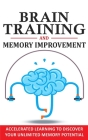 Brain Training and Memory Improvement: Accelerated Learning to Discover Your Unlimited Memory Potential, Train Your Brain, Improve your Learning-Capab Cover Image