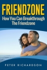 Friendzone: How You Can Break Through The Friendzone: How You Can Break Through The Friendzone Cover Image