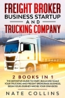 Freight Broker Business Startup and Trucking Company: 2 books in 1 The Definitive Guide to Start, Build and Scale your Тruсkіng   Cover Image