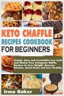Keto Chaffle Recipes Cookbook for Beginners: Simple, Easy and Irresistible Low Carb and Gluten Free Ketogenic Waffle Recipes to Lose Weight, Reverse D Cover Image