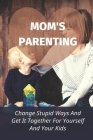 Mom's Parenting: Change Stupid Ways And Get It Together For Yourself And Your Kids: How To Change My Mom'S Mind Cover Image