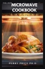 The New Microwave Cookbook: Quick And Easy Delicious Microwave Sweet And Savory Meal Includes Food List And Step By Step Guide Cover Image