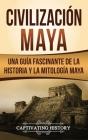 Civilización Maya: Una guía fascinante de la historia y la mitología maya Cover Image
