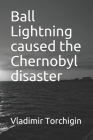 Ball Lightning caused the Chernobyl disaster Cover Image