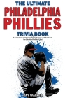 The Ultimate Philadelphia Phillies Trivia Book: A Collection of Amazing Trivia Quizzes and Fun Facts for Die-Hard Phillies Fans! Cover Image