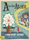 A is for Atom: A Midcentury Alphabet: A Midcentury Alphabet Cover Image