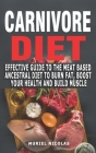 Carnivore Diet: Effective Guide To The Meat Based Ancestral Diet To Burn Fat, Boost Your Health And Build Muscle - The Secrets To Opti Cover Image