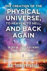 The Creation of the Physical Universe, to Heaven, to Hell, and Back Again: The Creation - The Scientific Theories And A Spiritual Theology Cover Image