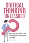 Critical Thinking Unleashed: How To Improve And Refine Your Thinking Process To Think More Effectively Cover Image