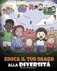 Educa il tuo drago alla diversità: (Teach Your Dragon About Diversity) Addestra il tuo drago a rispettare la diversità. Una simpatica storia per bambi Cover Image