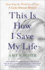 This Is How I Save My Life: Searching the World for a Cure: A Lyme Disease Memoir Cover Image