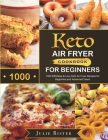 Keto Air Fryer Cookbook for Beginners: 1000 Effortless & Low-Carb Air Fryer Recipes for Beginners and Advanced Users Cover Image
