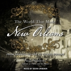 The World That Made New Orleans Lib/E: From Spanish Silver to Congo Square Cover Image
