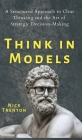 Think in Models: A Structured Approach to Clear Thinking and the Art of Strategic Decision-Making Cover Image