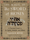 The Magic of the Sword of Moses: A Practical Guide to Its Spells, Amulets, and Ritual Cover Image