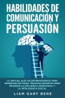 Habilidades de Comunicación Y Persuasión: La Crucial Guía de Entrenamiento para Personas Exitosas. Técnicas Secretas para Mejorar la Influencia Emocio Cover Image