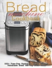 Bread Machine Cookbook: 350+ Fuss-Free Recipes Recipes for Making delicious Homemade Bread with Any Bread Maker Cover Image