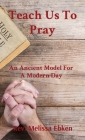 Teach Us To Pray: An Ancient Model For A Modern Day Cover Image
